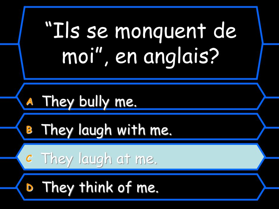 Ils se monquent de moi, en anglais? A They bully me. B They laugh with me. C They laugh at me. D They think of me.
