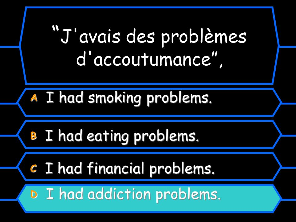 J'avais des problèmes d'accoutumance, en anglais? A I had smoking problems. B I had eating problems. C I had financial problems. D I had addiction pro