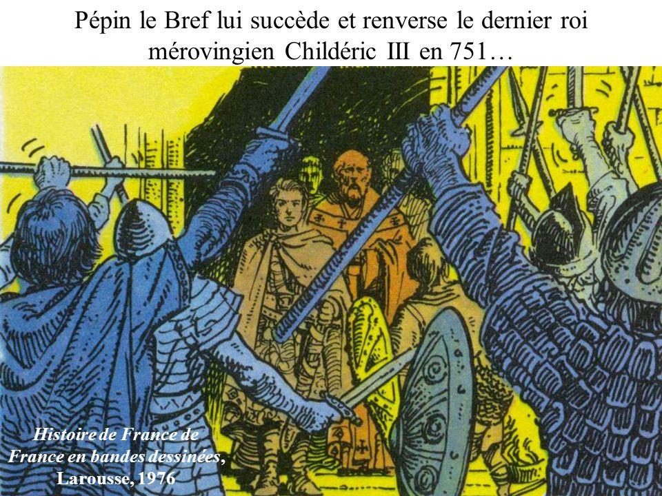 Pépin le Bref lui succède et renverse le dernier roi mérovingien Childéric III en 751… Histoire de France de France en bandes dessinées, Larousse, 197