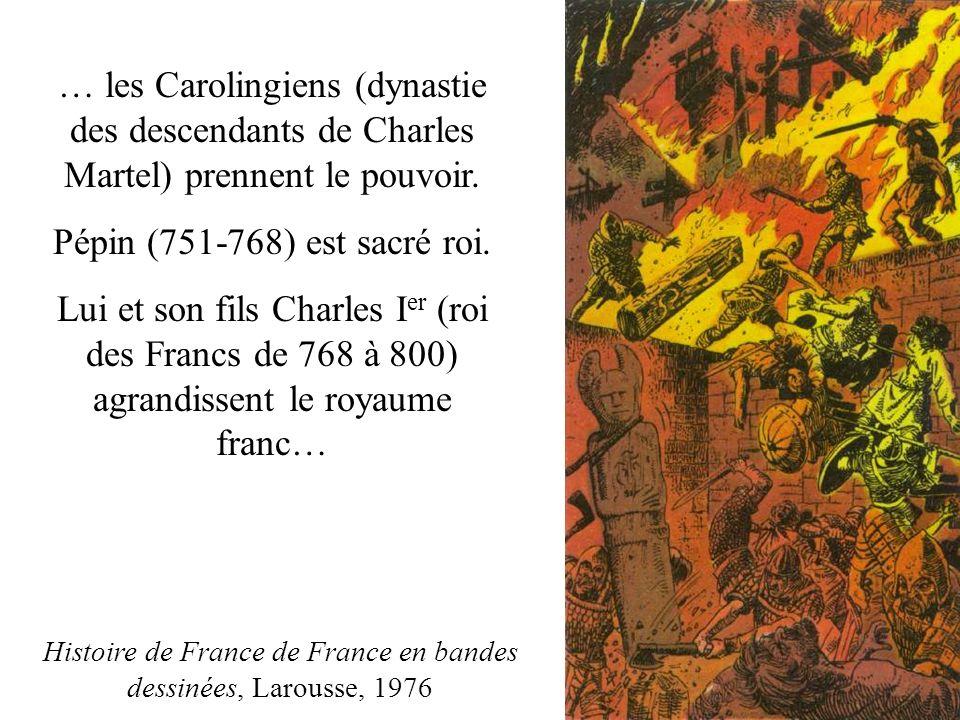 … les Carolingiens (dynastie des descendants de Charles Martel) prennent le pouvoir. Pépin (751-768) est sacré roi. Lui et son fils Charles I er (roi