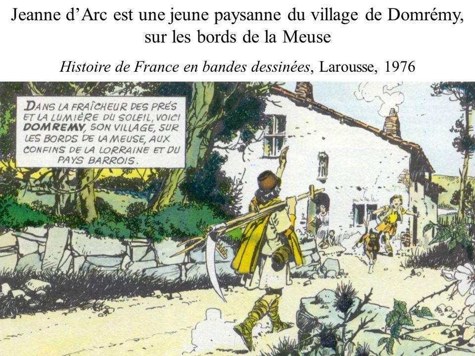 Jeanne dArc est une jeune paysanne du village de Domrémy, sur les bords de la Meuse Histoire de France en bandes dessinées, Larousse, 1976