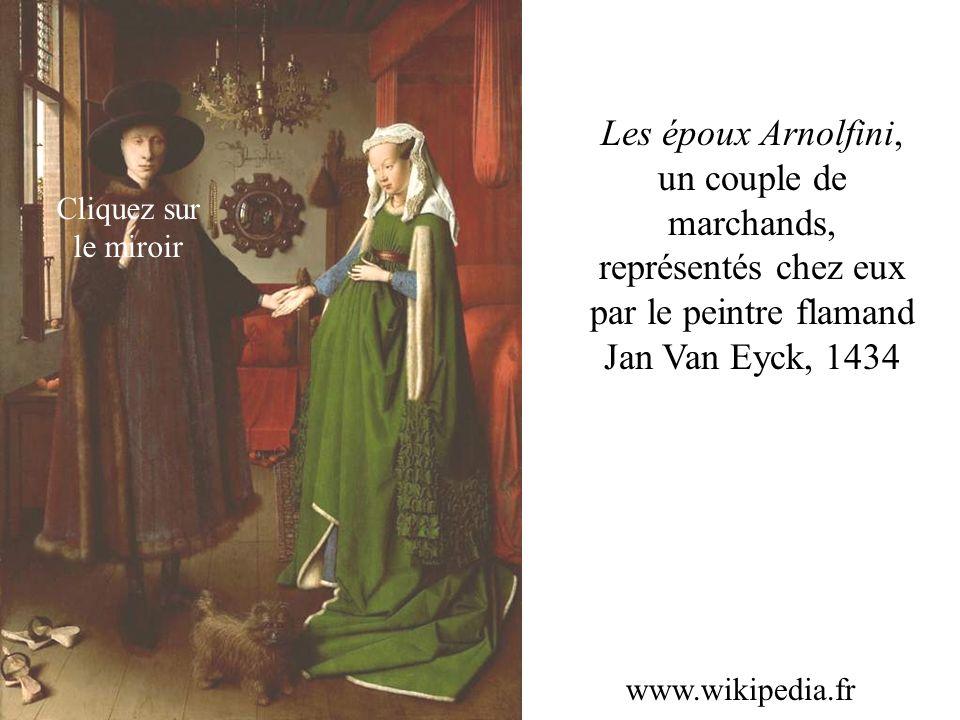 Les époux Arnolfini, un couple de marchands, représentés chez eux par le peintre flamand Jan Van Eyck, 1434 www.wikipedia.fr Cliquez sur le miroir