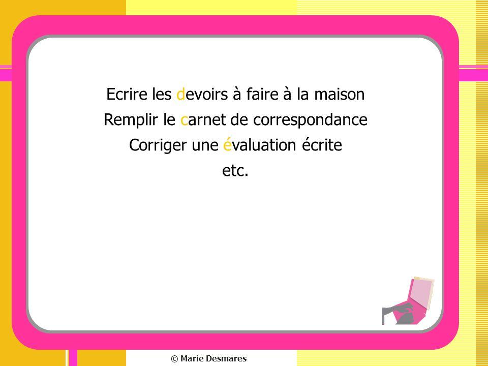 © Marie Desmares Ecrire les devoirs à faire à la maison Remplir le carnet de correspondance Corriger une évaluation écrite etc.