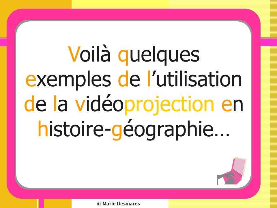 © Marie Desmares Voilà quelques exemples de lutilisation de la vidéoprojection en histoire-géographie…