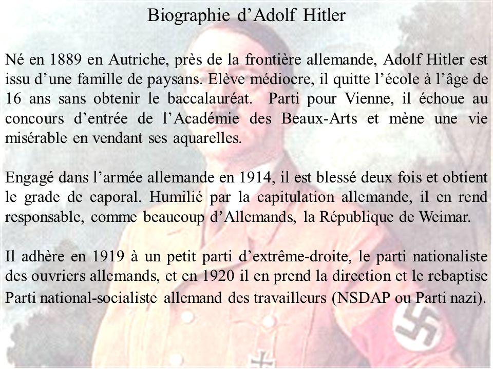 Biographie dAdolf Hitler Né en 1889 en Autriche, près de la frontière allemande, Adolf Hitler est issu dune famille de paysans. Elève médiocre, il qui