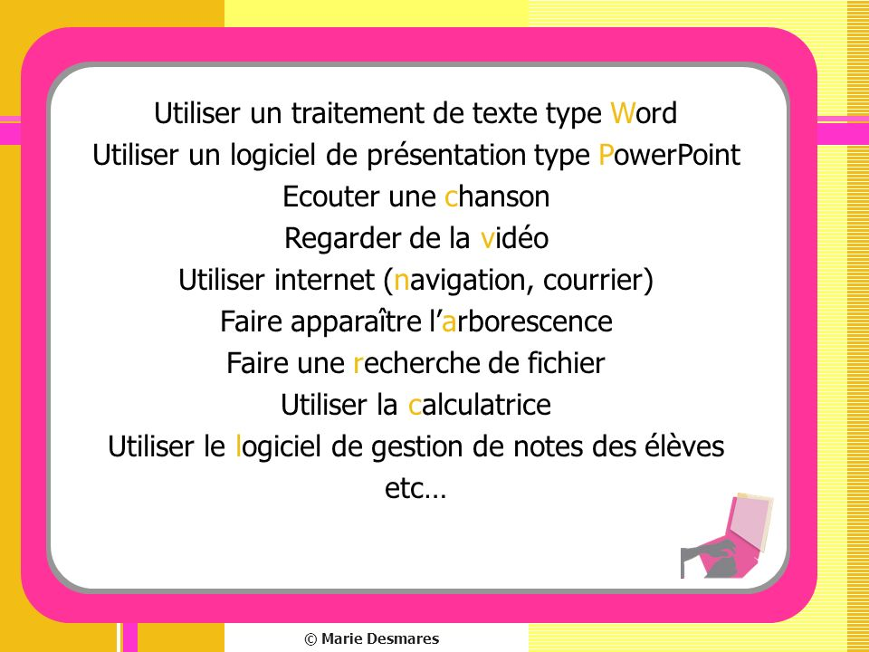 © Marie Desmares Utiliser un traitement de texte type Word Utiliser un logiciel de présentation type PowerPoint Ecouter une chanson Regarder de la vid