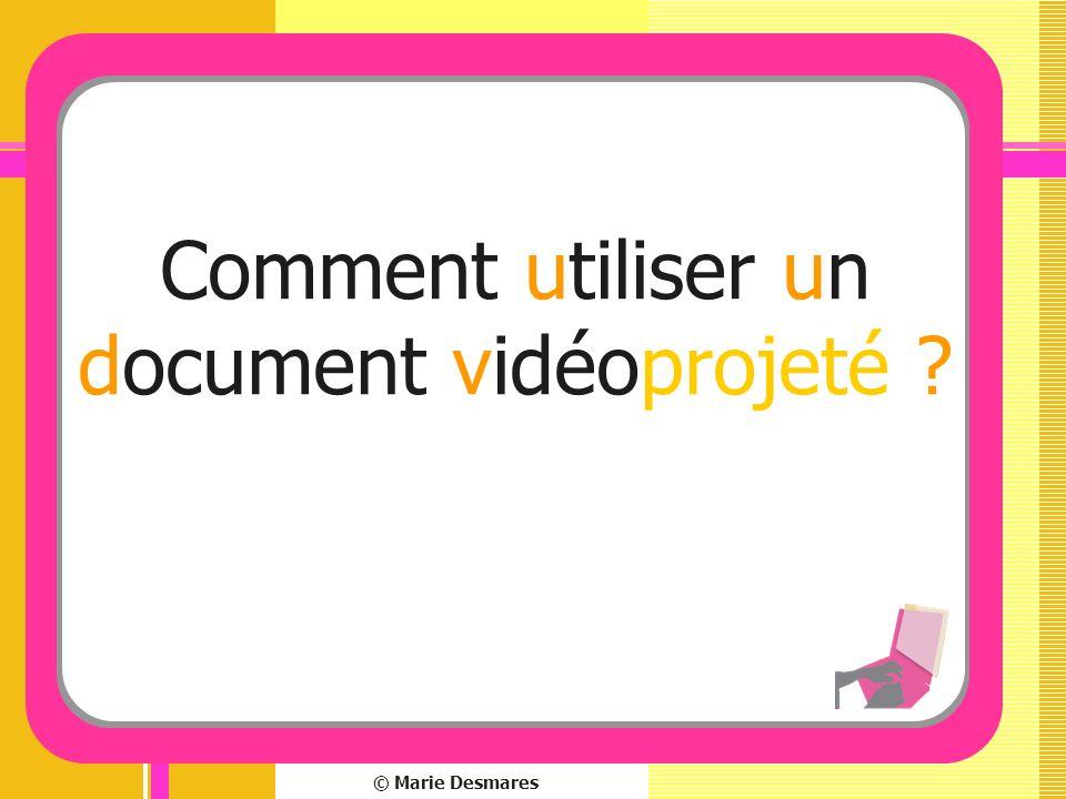 © Marie Desmares Comment utiliser un document vidéoprojeté ?