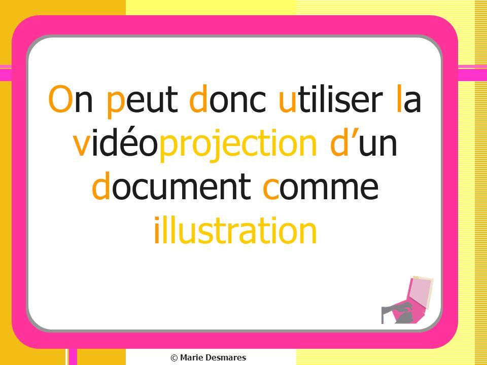© Marie Desmares On peut donc utiliser la vidéoprojection dun document comme illustration