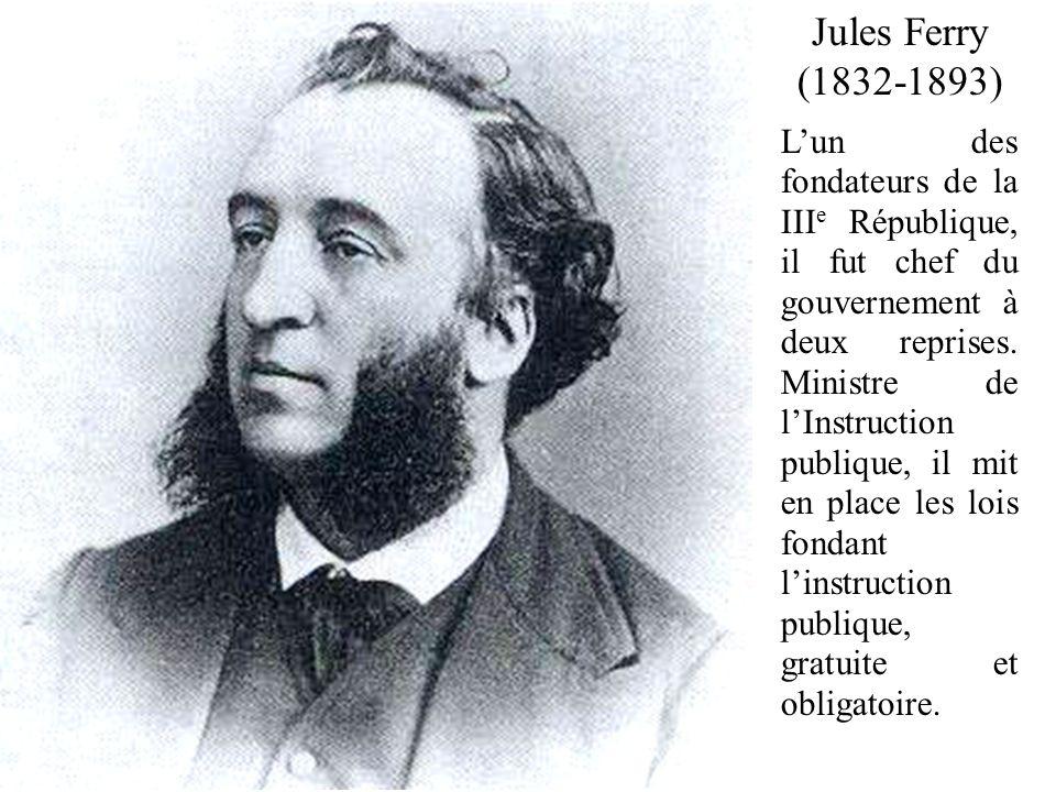 Jules Ferry (1832-1893) Lun des fondateurs de la III e République, il fut chef du gouvernement à deux reprises. Ministre de lInstruction publique, il