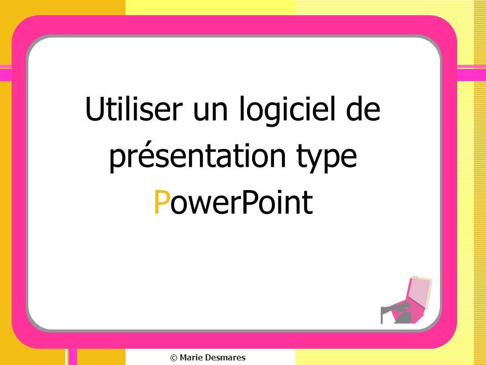 © Marie Desmares Utiliser un logiciel de présentation type PowerPoint