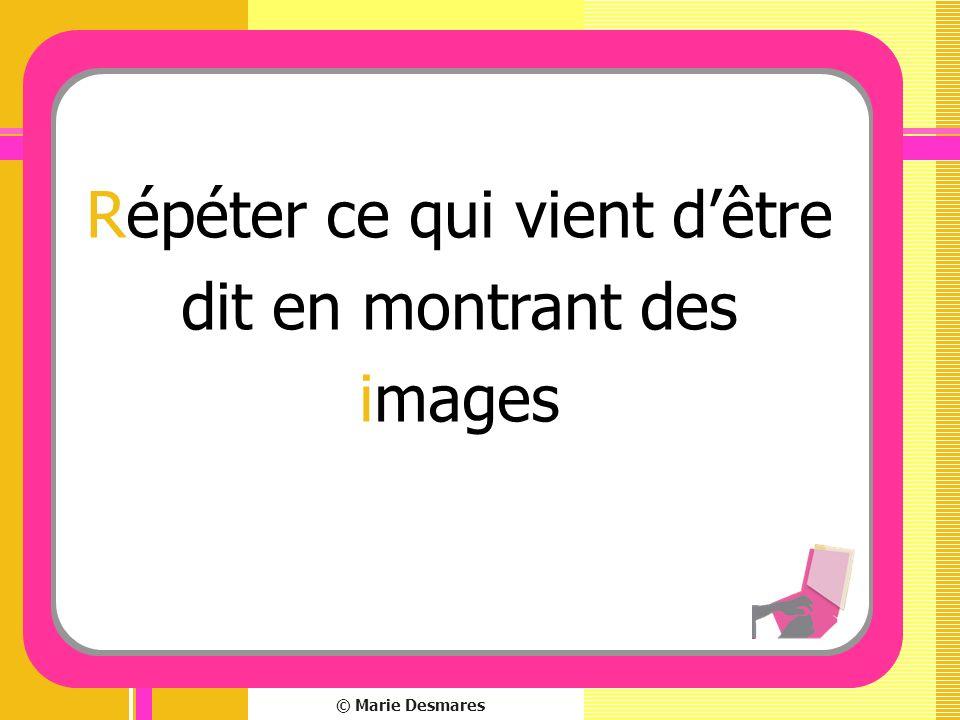 © Marie Desmares Répéter ce qui vient dêtre dit en montrant des images