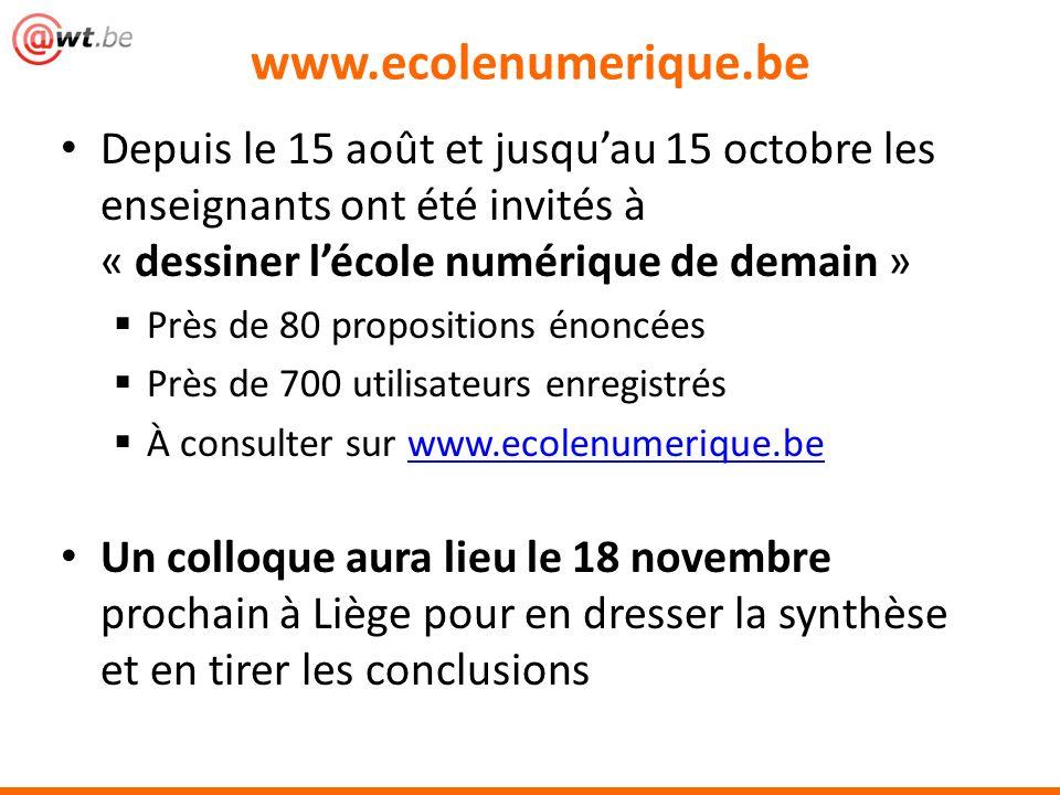 Depuis le 15 août et jusquau 15 octobre les enseignants ont été invités à « dessiner lécole numérique de demain » Près de 80 propositions énoncées Près de 700 utilisateurs enregistrés À consulter sur www.ecolenumerique.bewww.ecolenumerique.be Un colloque aura lieu le 18 novembre prochain à Liège pour en dresser la synthèse et en tirer les conclusions www.ecolenumerique.be