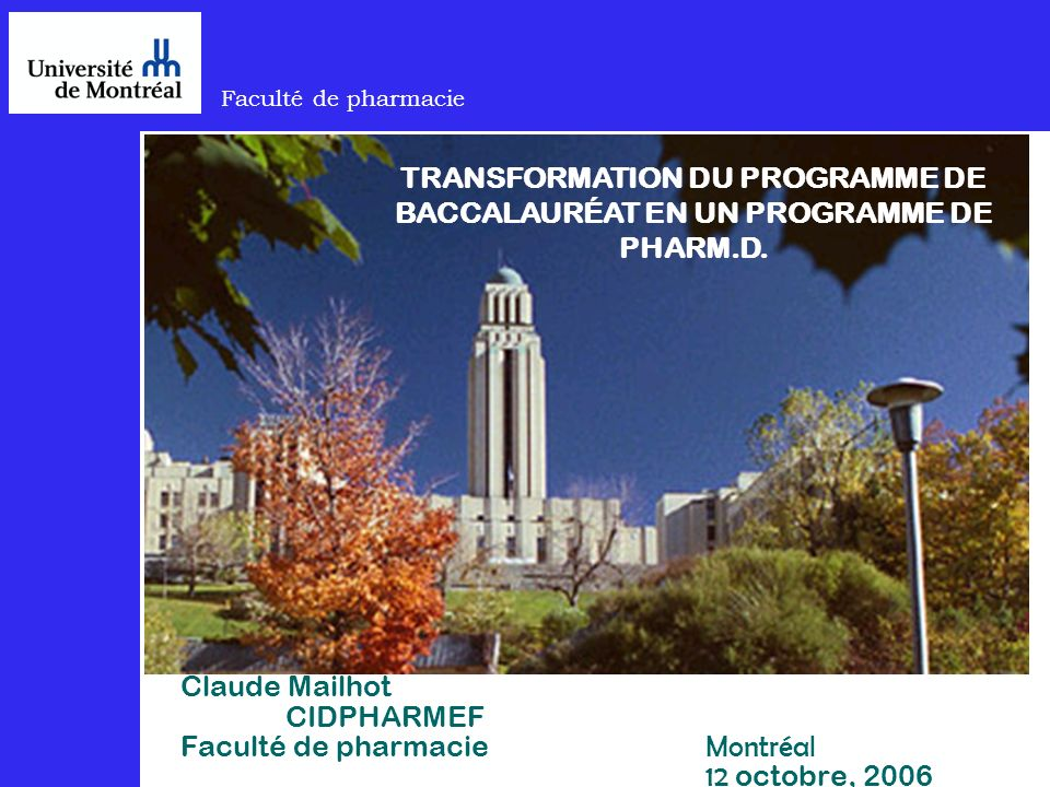 Faculté de pharmacie Claude Mailhot CIDPHARMEF Faculté de pharmacie Montréal 12 octobre, 2006 TRANSFORMATION DU PROGRAMME DE BACCALAURÉAT EN UN PROGRAMME DE PHARM.D.