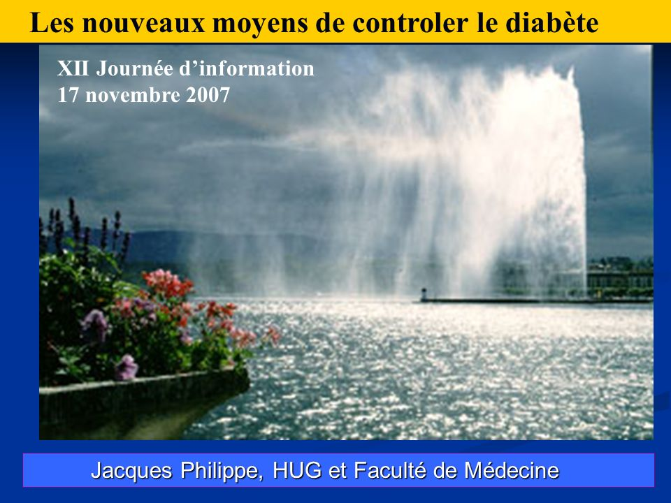 Jacques Philippe, HUG et Faculté de Médecine Jacques Philippe, HUG et Faculté de Médecine Les nouveaux moyens de controler le diabète XII Journée dinformation 17 novembre 2007