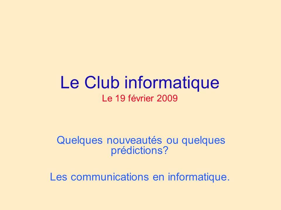 Le Club informatique Le 19 février 2009 Quelques nouveautés ou quelques prédictions.