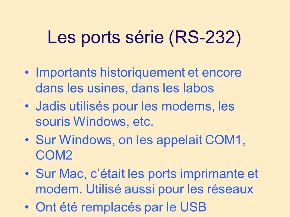 Les ports série (RS-232) Importants historiquement et encore dans les usines, dans les labos Jadis utilisés pour les modems, les souris Windows, etc.