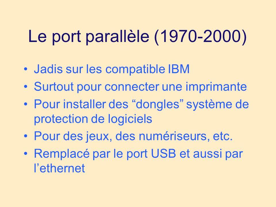 Le port parallèle (1970-2000) Jadis sur les compatible IBM Surtout pour connecter une imprimante Pour installer des dongles système de protection de logiciels Pour des jeux, des numériseurs, etc.
