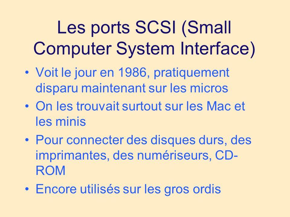 Les ports SCSI (Small Computer System Interface) Voit le jour en 1986, pratiquement disparu maintenant sur les micros On les trouvait surtout sur les Mac et les minis Pour connecter des disques durs, des imprimantes, des numériseurs, CD- ROM Encore utilisés sur les gros ordis
