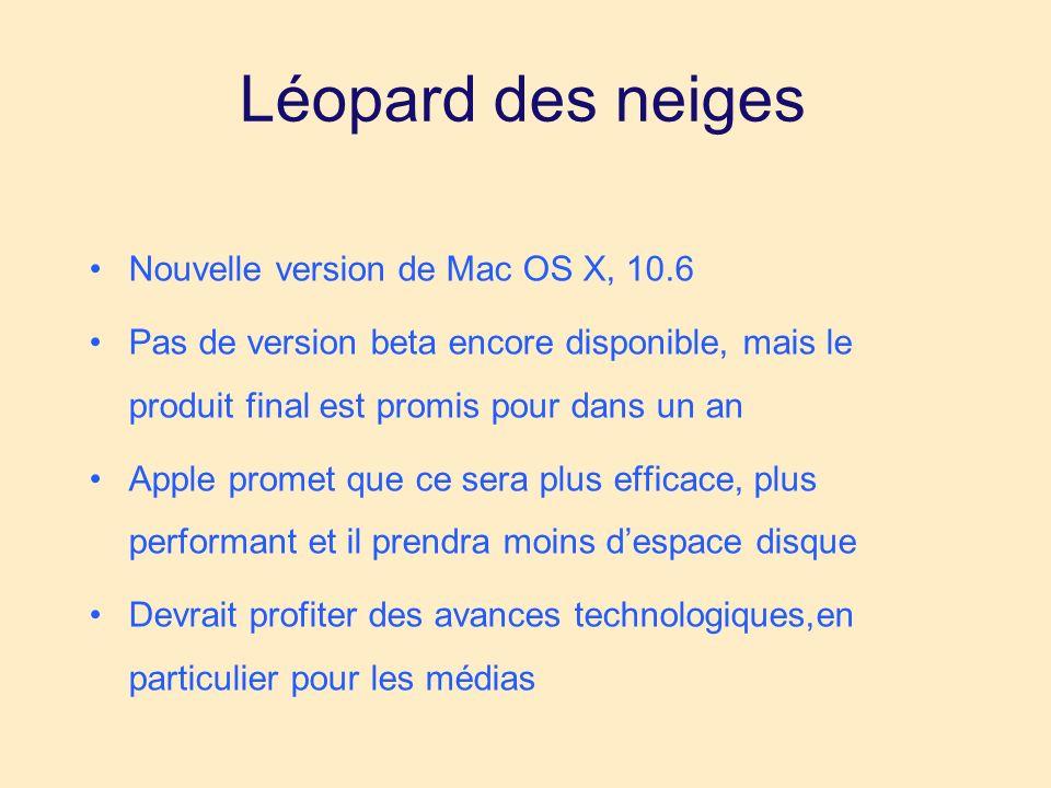 Léopard des neiges Nouvelle version de Mac OS X, 10.6 Pas de version beta encore disponible, mais le produit final est promis pour dans un an Apple promet que ce sera plus efficace, plus performant et il prendra moins despace disque Devrait profiter des avances technologiques,en particulier pour les médias