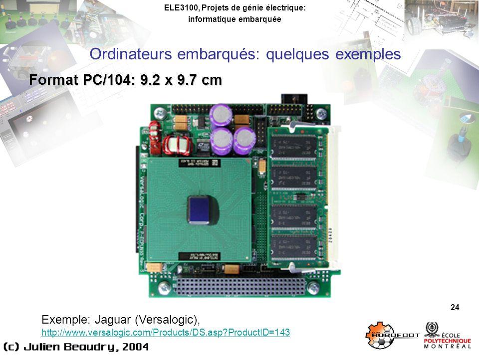 ELE3100, Projets de génie électrique: informatique embarquée Ordinateurs embarqués: quelques exemples 24 Format PC/104: 9.2 x 9.7 cm Exemple: Jaguar (