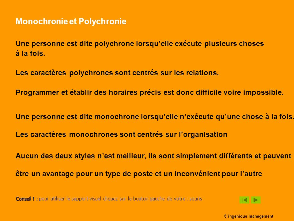 Monochronie et Polychronie Une personne est dite polychrone lorsquelle exécute plusieurs choses à la fois. Les caractères polychrones sont centrés sur