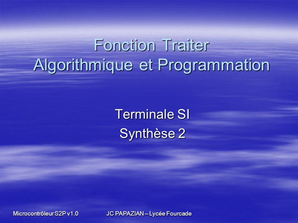 Microcontrôleur S2P v1.0 JC PAPAZIAN – Lycée Fourcade Fonction Traiter Algorithmique et Programmation Terminale SI Synthèse 2