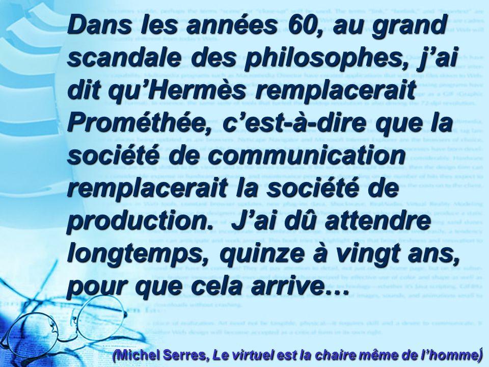 1 Dans les années 60, au grand scandale des philosophes, jai dit quHermès remplacerait Prométhée, cest-à-dire que la société de communication remplacerait la société de production.
