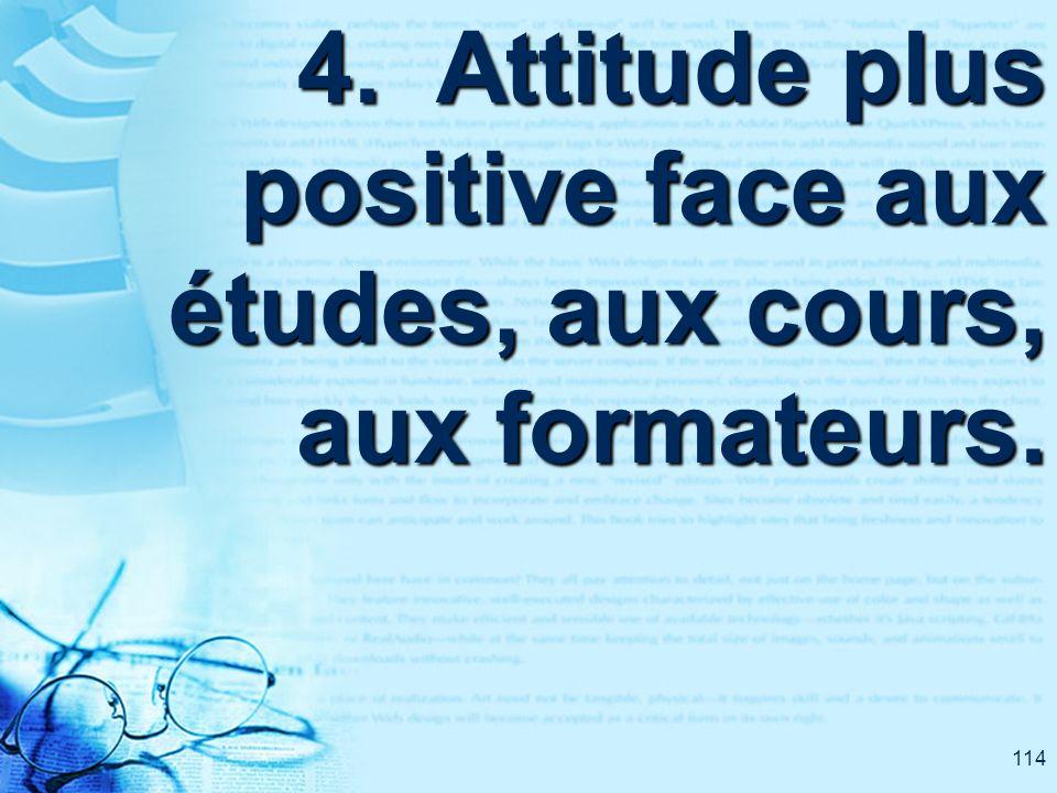 114 4. Attitude plus positive face aux études, aux cours, aux formateurs.