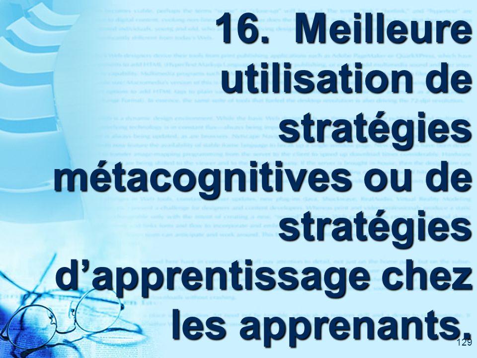129 16. Meilleure utilisation de stratégies métacognitives ou de stratégies dapprentissage chez les apprenants.