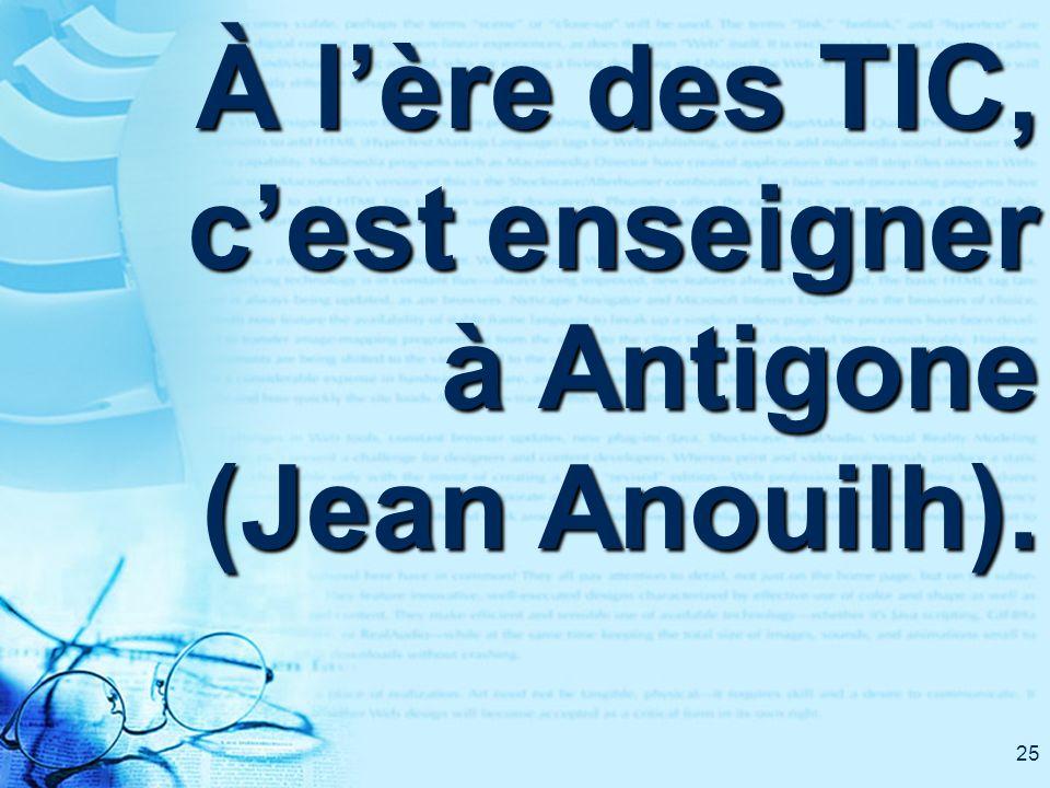 25 À lère des TIC, cest enseigner à Antigone (Jean Anouilh).