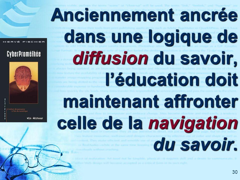 30 Anciennement ancrée dans une logique de diffusion du savoir, léducation doit maintenant affronter celle de la navigation du savoir.