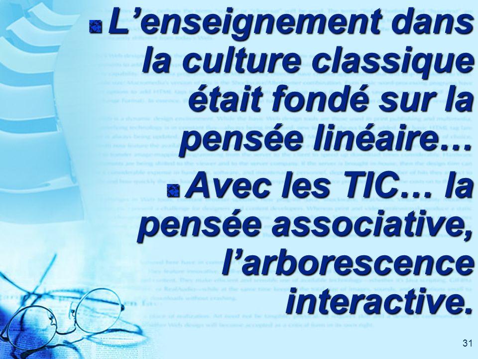 31 Lenseignement dans la culture classique était fondé sur la pensée linéaire… Avec les TIC… la pensée associative, larborescence interactive.