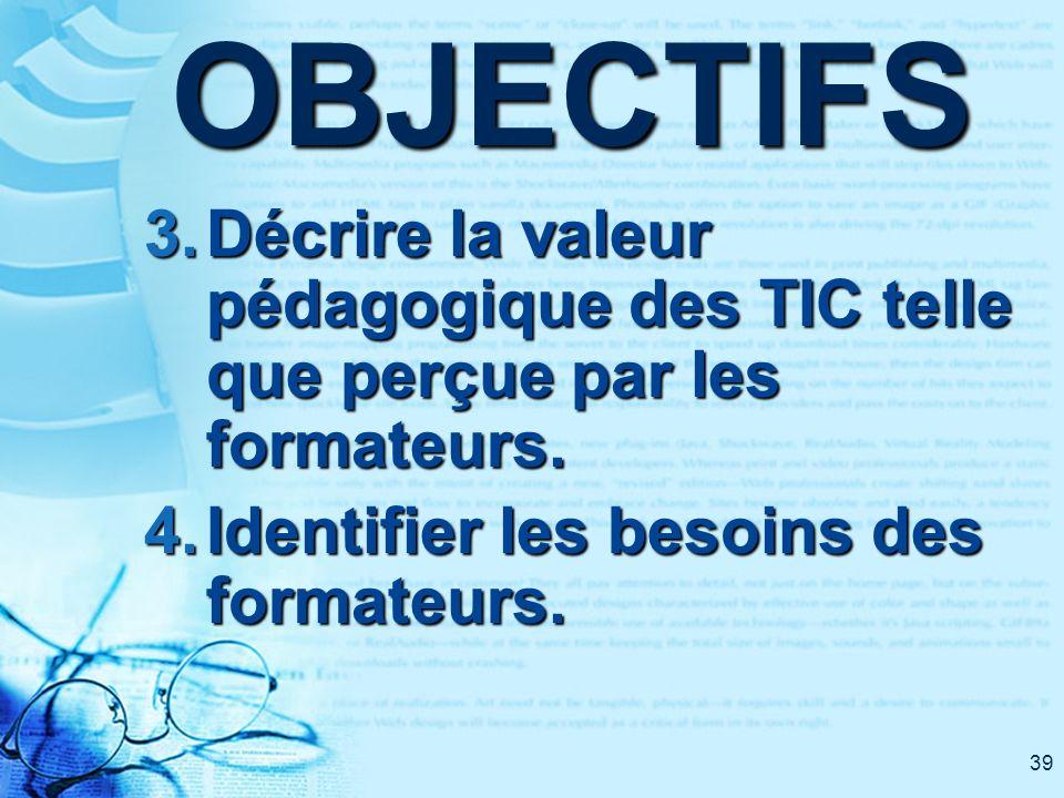 39OBJECTIFS 3. Décrire la valeur pédagogique des TIC telle que perçue par les formateurs. 4. Identifier les besoins des formateurs.