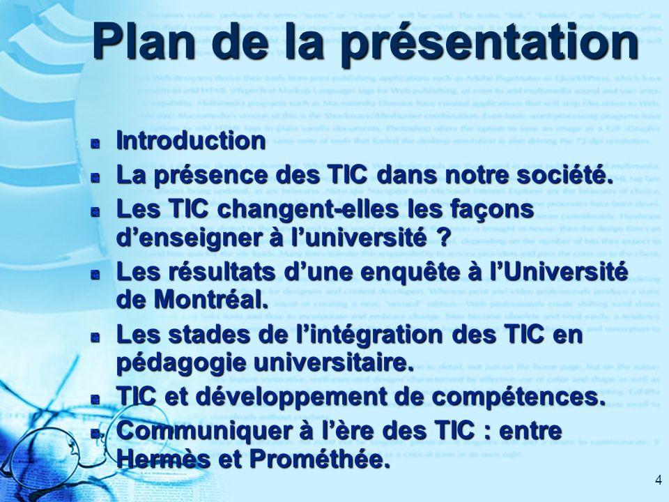 4 Plan de la présentation Introduction La présence des TIC dans notre société. Les TIC changent-elles les façons denseigner à luniversité ? Les résult