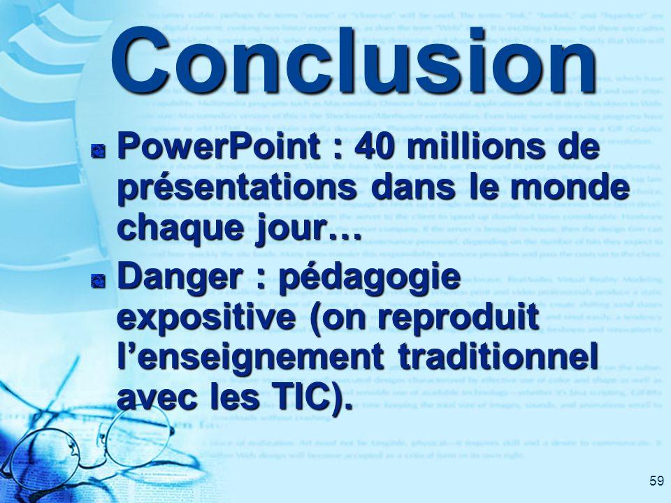 59Conclusion PowerPoint : 40 millions de présentations dans le monde chaque jour… Danger : pédagogie expositive (on reproduit lenseignement traditionn