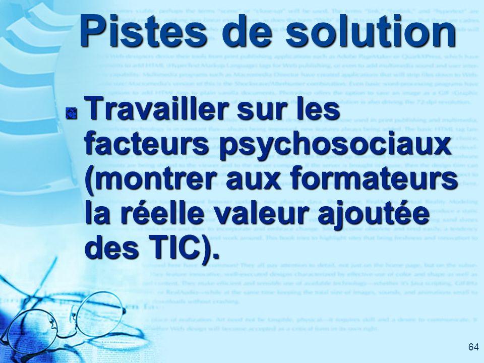64 Pistes de solution Travailler sur les facteurs psychosociaux (montrer aux formateurs la réelle valeur ajoutée des TIC).
