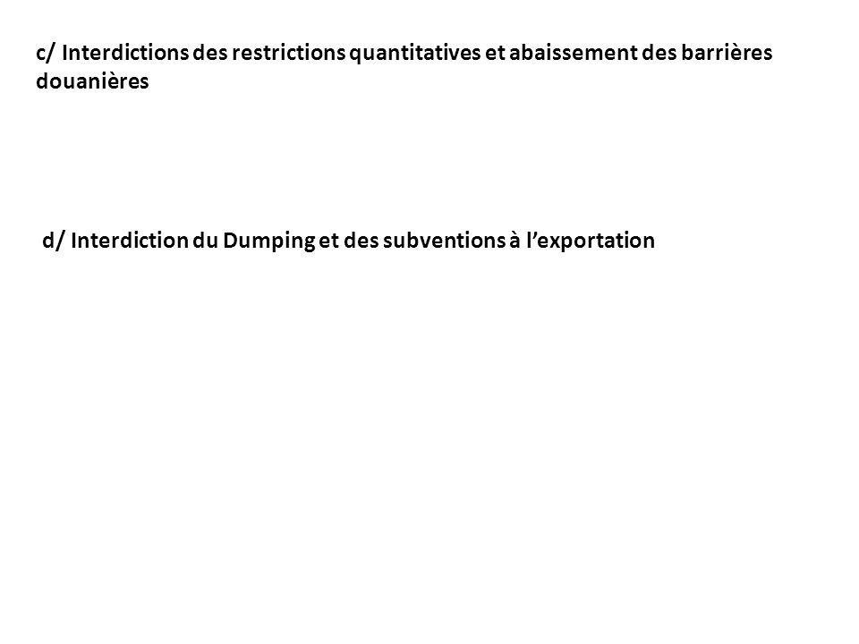 c/ Interdictions des restrictions quantitatives et abaissement des barrières douanières d/ Interdiction du Dumping et des subventions à lexportation