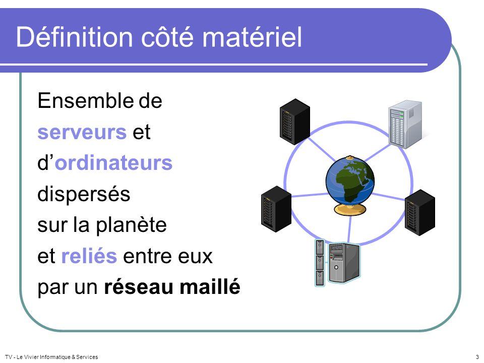 TV - Le Vivier Informatique & Services4 Définition côté matériel Réseau mondial reliant de multiples réseaux plus petits et dont les échanges respectent le même protocole : IP Internet Protocole