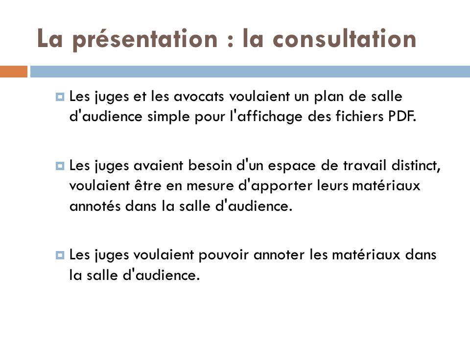 La présentation : la consultation Les juges et les avocats voulaient un plan de salle d audience simple pour l affichage des fichiers PDF.