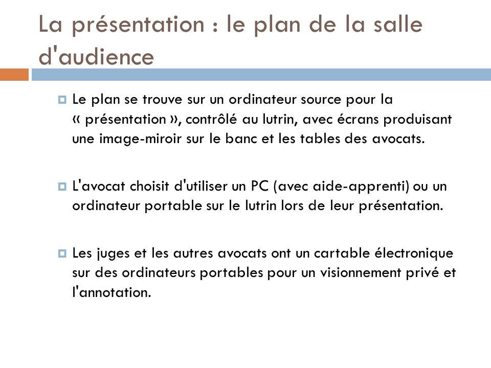 La présentation : le plan de la salle d audience Le plan se trouve sur un ordinateur source pour la « présentation », contrôlé au lutrin, avec écrans produisant une image-miroir sur le banc et les tables des avocats.