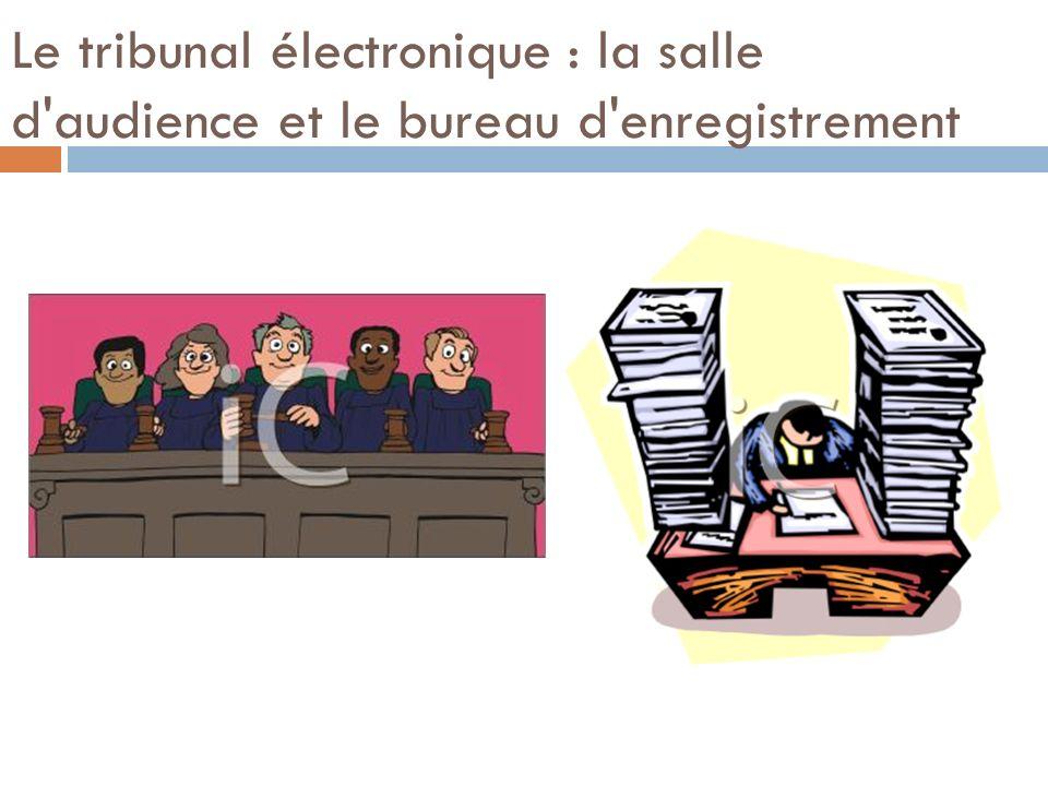 Le tribunal électronique : la salle d audience et le bureau d enregistrement