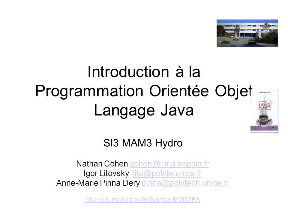 Introduction à la Programmation Orientée Objet Langage Java SI3 MAM3 Hydro Nathan Cohen cohen@inria.sophia.frcohen@inria.sophia.fr Igor Litovsky lito@