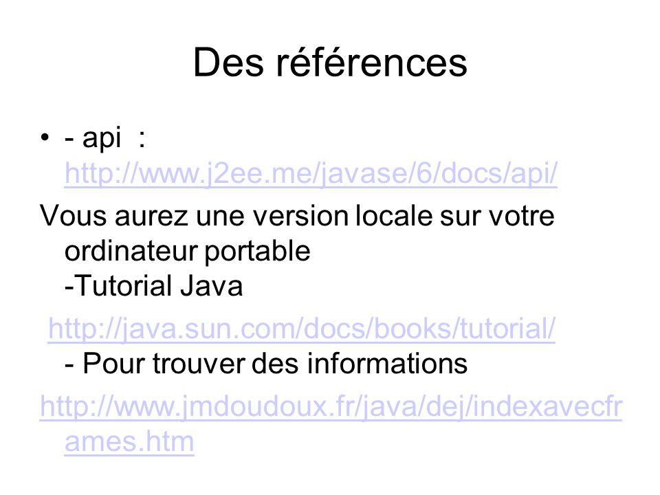 Des références - api : http://www.j2ee.me/javase/6/docs/api/ http://www.j2ee.me/javase/6/docs/api/ Vous aurez une version locale sur votre ordinateur