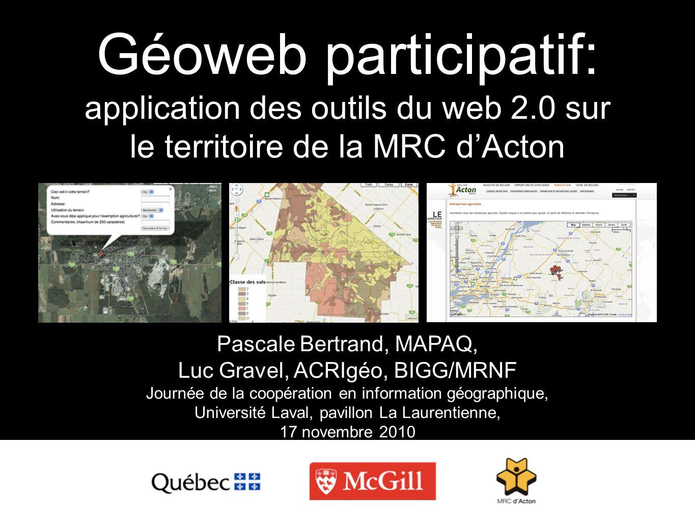 Géoweb participatif: application des outils du web 2.0 sur le territoire de la MRC dActon Pascale Bertrand, MAPAQ, Luc Gravel, ACRIgéo, BIGG/MRNF Jour