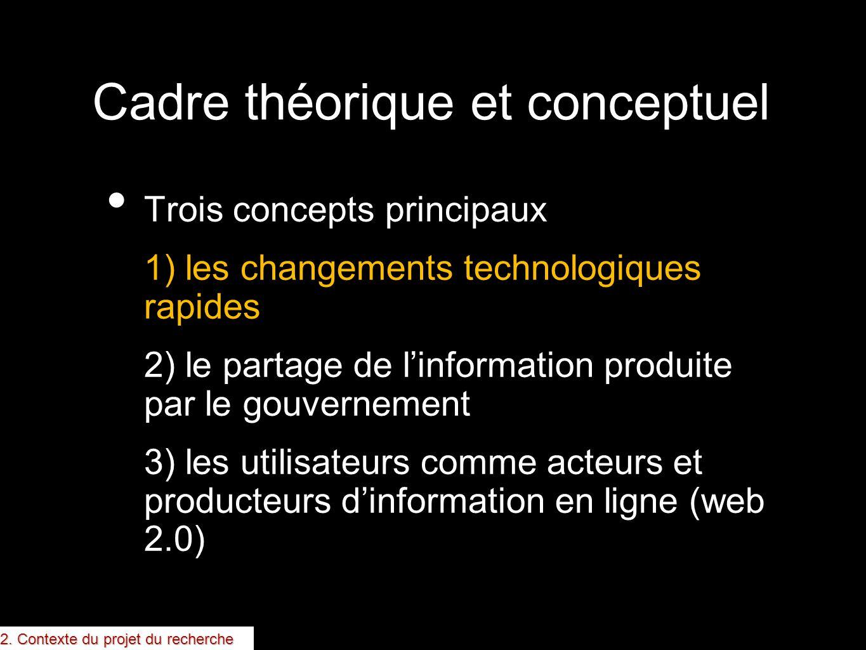Cadre théorique et conceptuel Trois concepts principaux 1) les changements technologiques rapides 2) le partage de linformation produite par le gouver