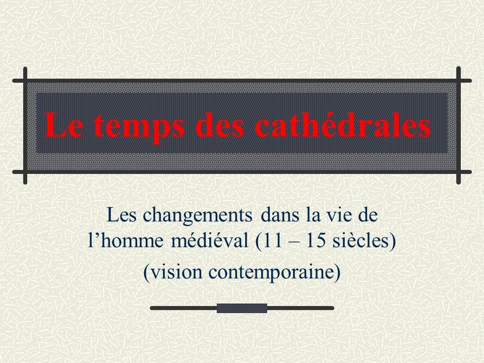 Le temps des cathédrales Les changements dans la vie de lhomme médiéval (11 – 15 siècles) (vision contemporaine)