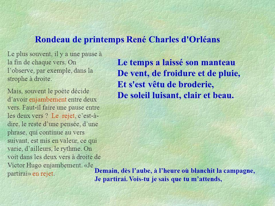 Rondeau de printemps René Charles d'Orléans Le temps a laissé son manteau De vent, de froidure et de pluie, Et s'est vêtu de broderie, De soleil luisa