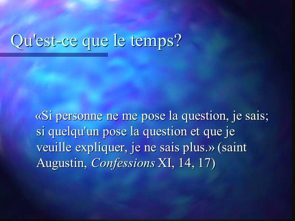 Qu'est-ce que le temps? «Si personne ne me pose la question, je sais; si quelqu'un pose la question et que je veuille expliquer, je ne sais plus.» (sa