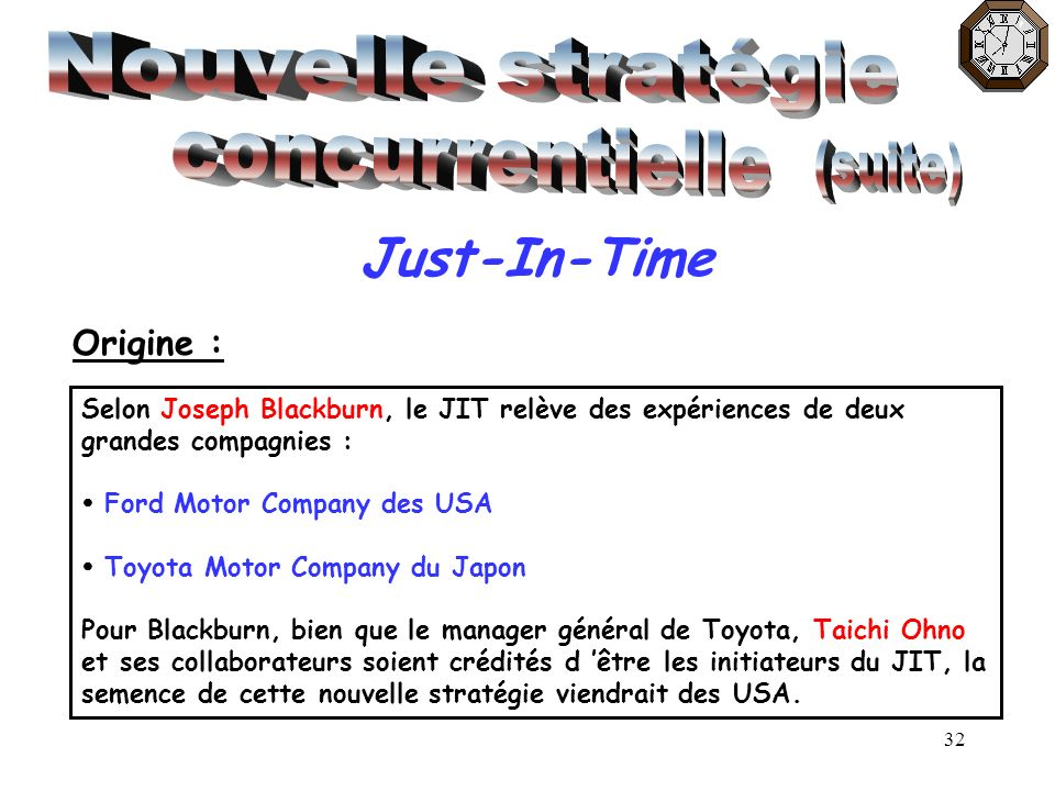 32 Just-In-Time Origine : Selon Joseph Blackburn, le JIT relève des expériences de deux grandes compagnies : Ford Motor Company des USA Toyota Motor C