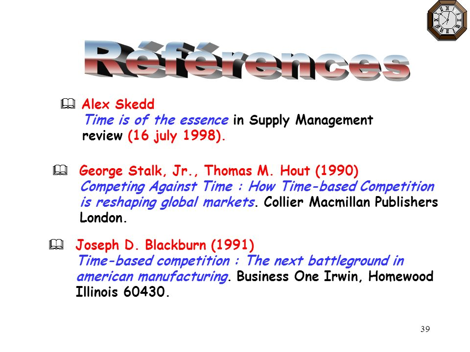 39 George Stalk, Jr., Thomas M. Hout (1990) Competing Against Time : How Time-based Competition is reshaping global markets. Collier Macmillan Publish